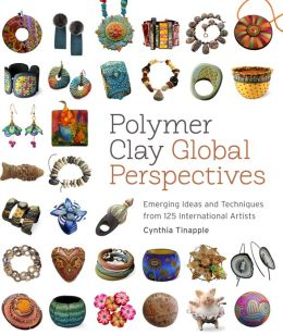 Polymer Clay Global Perspectives: Emerging Ideas and Techniques from 125 International Artists