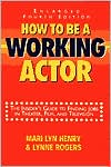 How to Be a Working Actor: The Insider's Guide to Finding Jobs in Theater, Film and Television