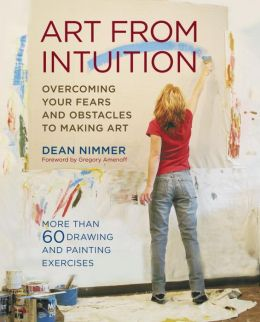 Art From Intuition: Overcoming your Fears and Obstacles to Making Art Dean Nimmer