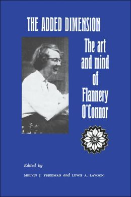 The Added Dimension: The Art and Mind of Flannery O'Connor