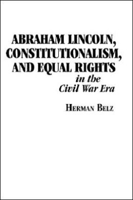 Abraham Lincoln, Constitutionalism, and Equal Rights in the Civil War Era