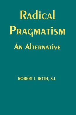 Radical Pragmatism: An Alternative