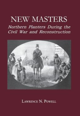 New Masters: Northern Planters During the Civil War and Reconstruction.