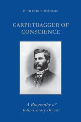 Carpetbagger of Conscience: A Biography of John Emory Bryant
