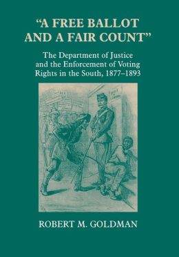 A Free Ballot and a Fair Count: The Department of Justice and the Enforcement of Voting Rights in the South , 1877-1893