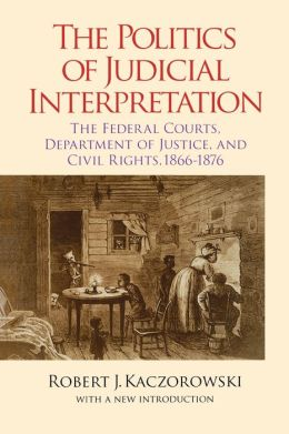 The Politics of Judicial Interpretation: The Federal Courts, Department of Justice, and Civil Rights, 1866-1876