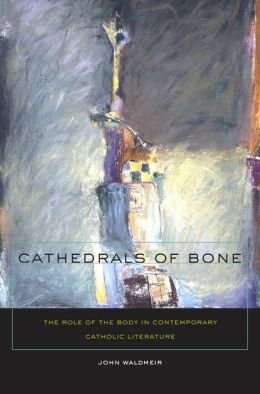 Cathedrals of Bone: The Role of the Body in Contemporary Catholic Literature