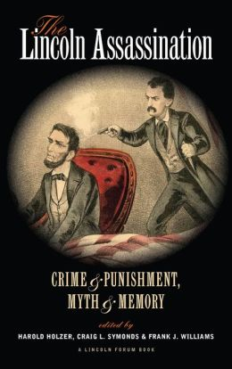 The Lincoln Assassination: Crime and Punishment, Myth and MemoryA Lincoln Forum Book