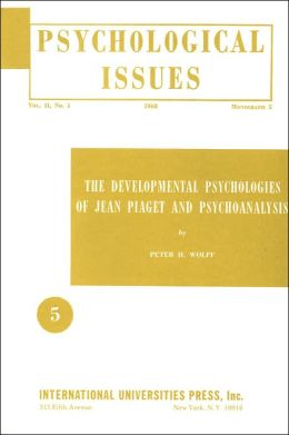 Developmental Psychologies of Jean Piaget and Psychoanalysis (Psychological Issues Vol. II, No. 1 Monographs 5)