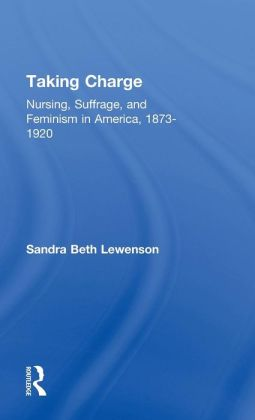 Taking Charge: Nursing, Suffrage, and Feminism in America, 1873-1920