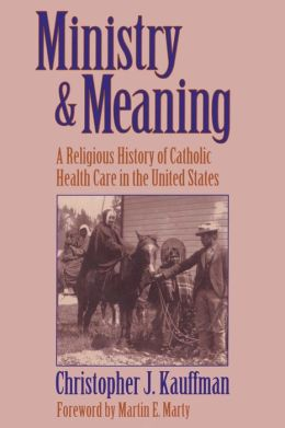 Ministry & Meaning: A Religious History of Catholic Health Care in the United States