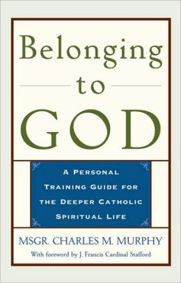 Belonging to God: A Personal Training Guide for a Deeper Catholic Spiritual Life