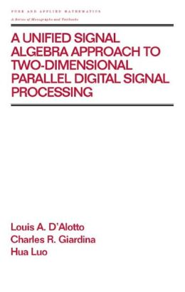 A Unified Signal Algebra Approach to Two-Dimensional Parallel Digital Signal Processing: Volume 210