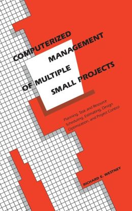 Computerized Management of Multiple Small Projects: Planning, Task and Resource Scheduling, Estimating, Design Optimization and Project Control