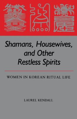 Shamans, Housewives and Other Restless Spirits: Women in Korean Ritual Life