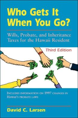 Who Gets It when You Go?: Wills, Probates, and Inheritance Taxes for the Hawaii Resident