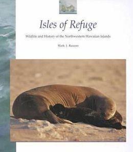 Isles of Refuge: Wildlife and History of the Northwestern Hawaiian Islands