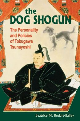 The Dog Shogun: The Personality and Policies of Tokugawa Tsunayoshi