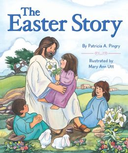 The Easter Story Patricia A. Pingry and Mary Ann Utt