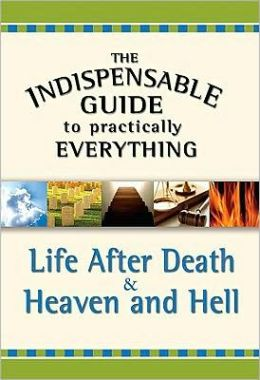 The Indispensable Guide to Practically Everything: Life After Death and Heaven and Hell