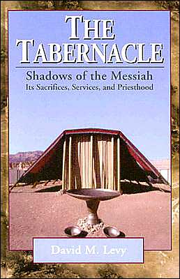 The Tabernacle: Shadows of the Messiah, Its Sacrifices, Services, and Priesthood