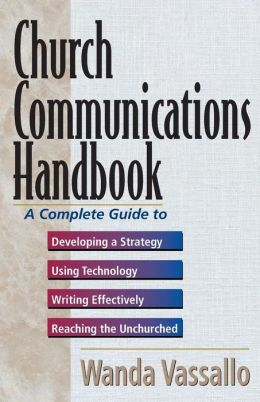 Church Communications Handbook: A Complete Guide to Developing a Strategy, Using Technology, Writing Effectively, and Reaching the Unchurched