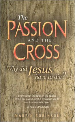 The Passion and the Cross: Why Did Jesus Have to Die?
