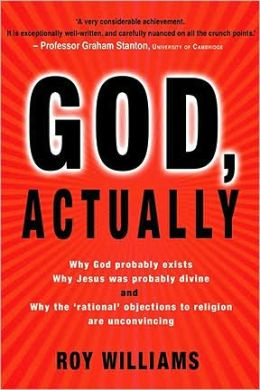 God, Actually: Why God Probably Exists; Why Jesus Was Probably Divine; and Why the Rational Objections to Faith Are Unconvincing