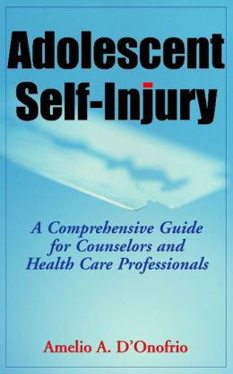 Adolescent Self-Injury: A Comprehensive Guide for Counselors and Health Care Professionals