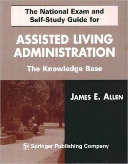 The National Exam and Self-Study Guide for Assisted Living Administration: The Knowledge Base
