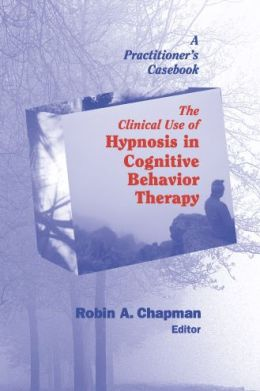 The Clinical Use of Hypnosis in Cognitive Behavior Therapy: A Practitioner's Casebook
