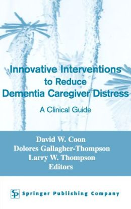 Innovative Interventions To Reduce Dementia Caregiver Distress: A Clinical Guide