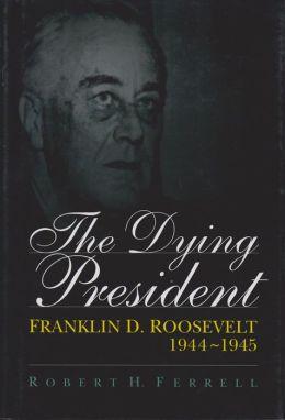 Dying President: Franklin D. Roosevelt 1944-1945