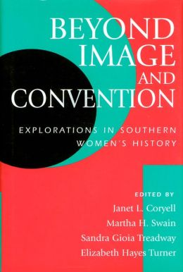 BEYOND IMAGE AND CONVENTION: EXPLORATIONS IN SOUTHERN WOMEN'S HISTORY