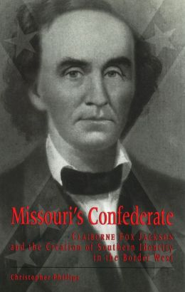 Missouri's Confederate: Claiborne Fox Jackson and the Creation of Southern Identity in the Border West