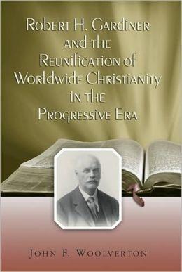 Robert H. Gardiner and the Reunification of Worldwide Christianity in the Progressive Era