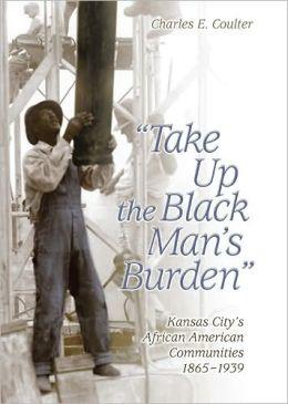 Take up the Black Man's Burden: Kansas City's African American Communities, 1865-1939