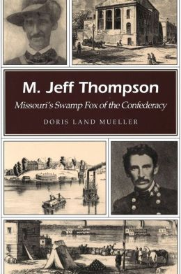 M. Jeff Thompson: Missouri's Swamp Fox of the Confederacy