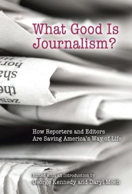 What Good Is Journalism? How Reporters and Editors Are Saving America's Way of Life