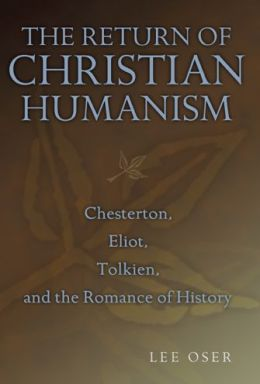 Return of Christian Humanism: Chesterton, Eliot, Tolkien, and the Romance of History