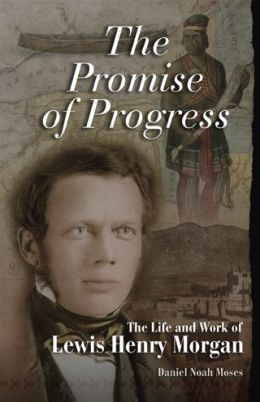 Promise of Progress: The Life and Work of Lewis Henry Morgan