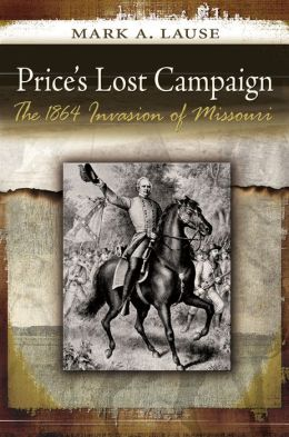 Price's Lost Campaign: The 1864 Invasion of Missouri