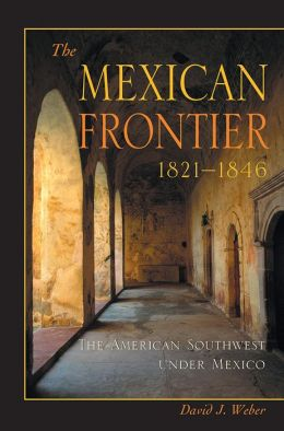 The Mexican Frontier, 1821-1846: The American Southwest Under Mexico