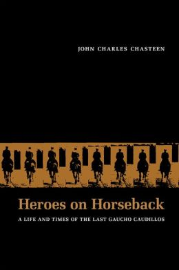 Heroes on Horseback: A Life and Times of the Last Gaucho Caudillos