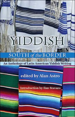 Yiddish South of the Border: An Anthology of Latin American Yiddish Writing