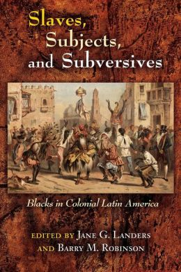 Slaves, Subjects, and Subversives: Blacks in Colonial Latin America