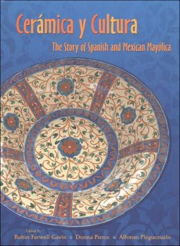 Ceramica y Cultura: The Story of Spanish and Mexican Mayólica