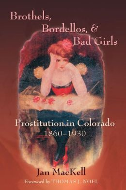 Brothels, Bordellos, and Bad Girls: Prostitution in Colorado, 1860-1930