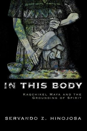 In This Body: Kaqchikel Maya and the Grounding of Spirit