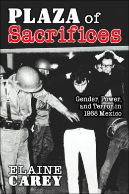 Plaza of Sacrifices: Gender, Power, and Terror in 1968 Mexico